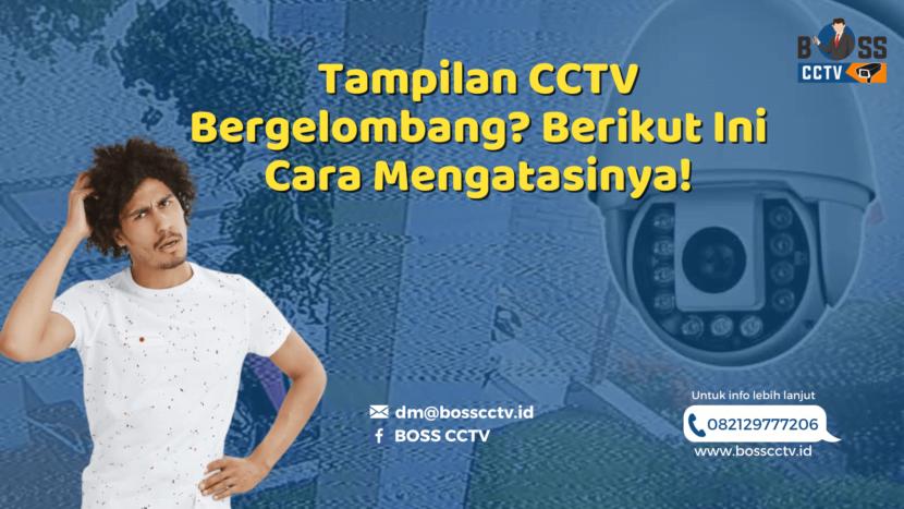 Tampilan CCTV Bergelombang? Berikut Ini Cara Mengatasinya!